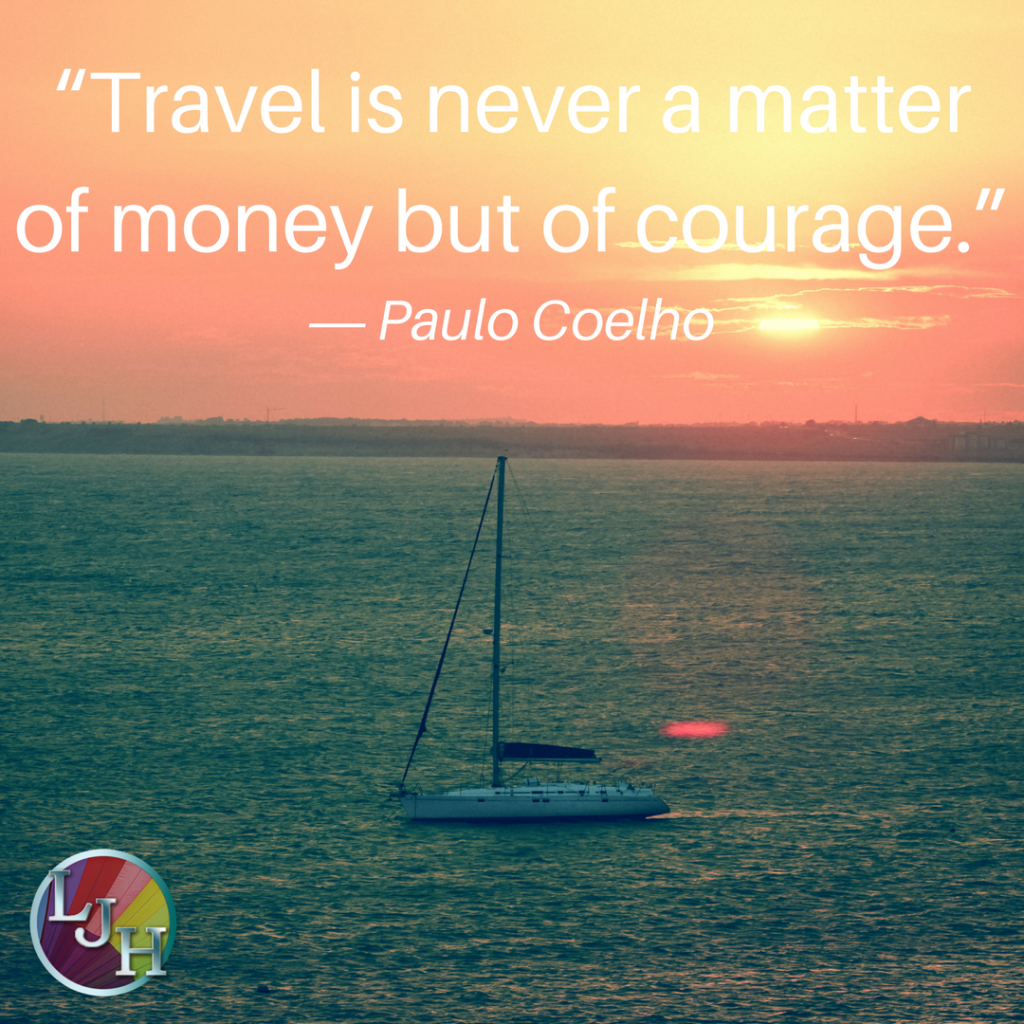 """Travel is never a matter of money but of courage""― Paulo Coelho, Aleph"